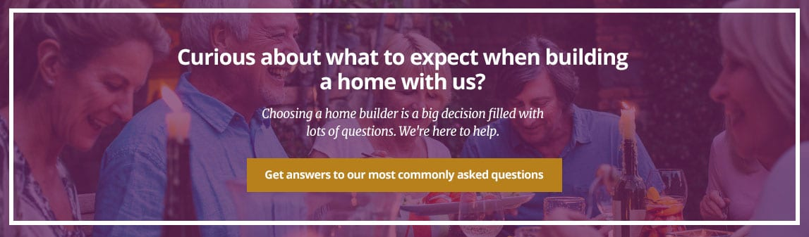 Curious about what to expect when building a home with us? Choosing a home builder is a big decision filled with lots of questions. We're here to help. Get answers to our most commonly asked questions